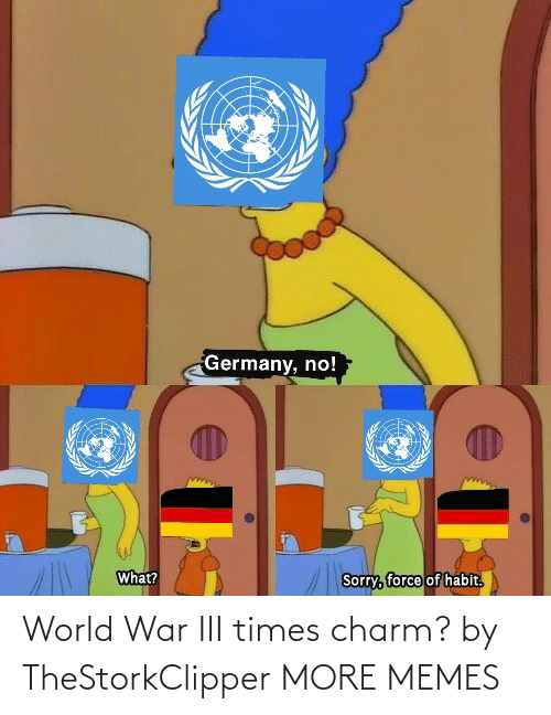 times: Germany, no!  What?  Sorry, force of habit.  हि World War III times charm? by TheStorkClipper MORE MEMES