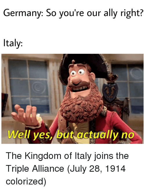 Ally, Germany, and Italy: Germany: So you're our ally right?  Italy:  Well yes, but actually no The Kingdom of Italy joins the Triple Alliance (July 28, 1914 colorized)