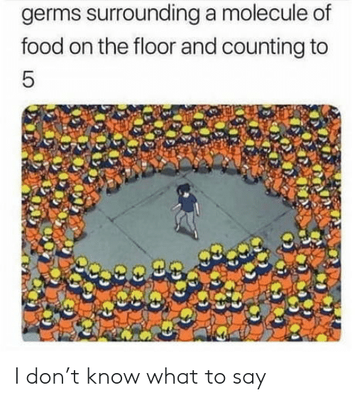 counting: germs surrounding a molecule of  food on the floor and counting to  5 I don't know what to say