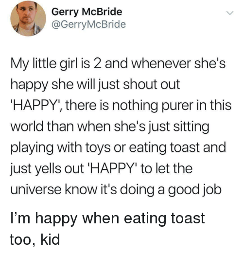 """Girl, Good, and Happy: Gerry McBride  @GerryMcBride  My little girl is 2 and whenever she's  happy she will just shout out  HAPPY, there is nothing purer in this  world than when she's just sitting  playing with toys or eating toast and  just yells out 'HAPPY"""" to let the  universe know it's doing a good job I'm happy when eating toast too, kid"""