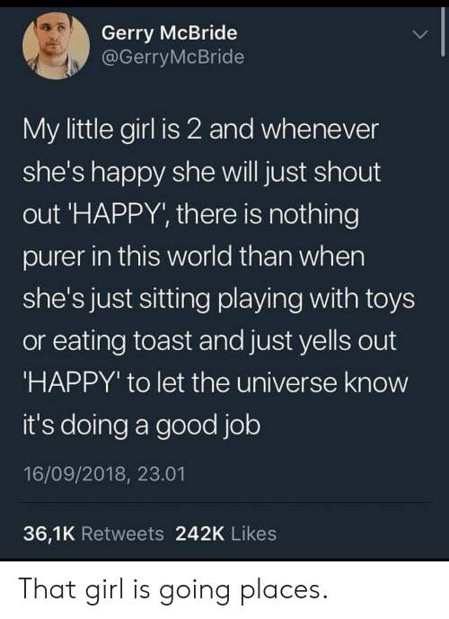 Going Places: Gerry McBride  @GerryMcBride  My little girl is 2 and whenever  she's happy she will just shout  out 'HAPPY', there is nothing  purer in this world than when  she's just sitting playing with toys  or eating toast and just yells out  'HAPPY' to let the universe know  it's doing a good job  16/09/2018, 23.01  36,1K Retweets 242K Likes That girl is going places.
