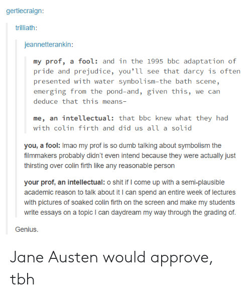 grading: gertiecraign:  trilliath:  jeannetterankin:  my prof, a fool: and in the 1995 bbc adaptation of  pride and prejudice, you'її see that darcy is often  presented with water symbolism-the bath scene,  emerging from the pond-and, given this, we can  deduce that this means-  me, an intellectual: that bbc knew what they had  with colin firth and did us аїї a solid  you, a fool: Imao my prof is so dumb talking about symbolism the  filmmakers probably didn't even intend because they were actually just  thirsting over colin firth like any reasonable person  your prof, an intellectual: o shit if I come up with a semi-plausible  academic reason to talk about it I can spend an entire week of lectures  with pictures of soaked colin firth on the screen and make my students  write essays on a topic I can daydream my way through the grading of  Genius. Jane Austen would approve, tbh