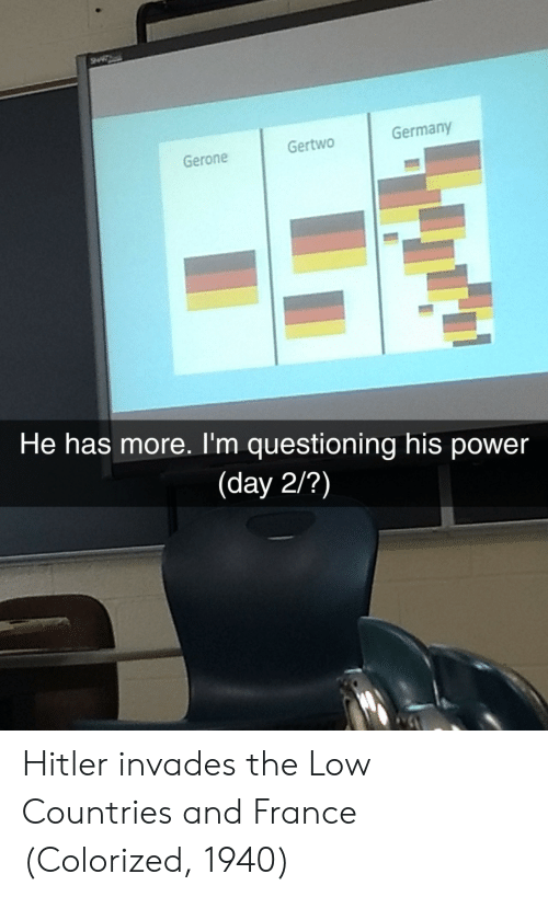 France, Germany, and Hitler: Gertwo  Germany  Gerone  He has more. I'm questioning his power  (day 2/?) Hitler invades the Low Countries and France (Colorized, 1940)