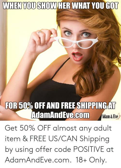 Off:   Get 50% OFF almost any adult item & FREE US/CAN Shipping by using offer code POSITIVE at AdamAndEve.com.  18+ Only.