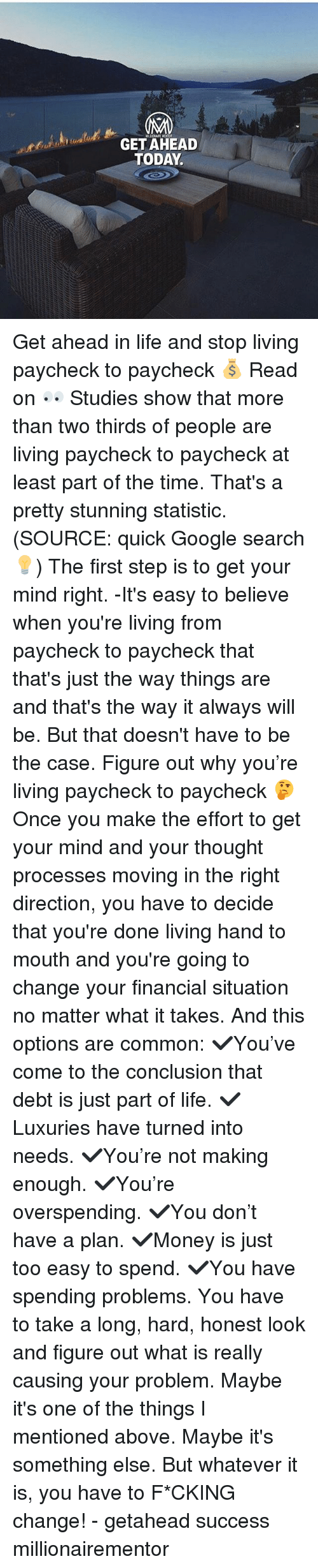 Statistic: GET AHEAD  TODAY Get ahead in life and stop living paycheck to paycheck 💰 Read on 👀 Studies show that more than two thirds of people are living paycheck to paycheck at least part of the time. That's a pretty stunning statistic. (SOURCE: quick Google search💡) The first step is to get your mind right. -It's easy to believe when you're living from paycheck to paycheck that that's just the way things are and that's the way it always will be. But that doesn't have to be the case. Figure out why you're living paycheck to paycheck 🤔 Once you make the effort to get your mind and your thought processes moving in the right direction, you have to decide that you're done living hand to mouth and you're going to change your financial situation no matter what it takes. And this options are common: ✔️You've come to the conclusion that debt is just part of life. ✔️Luxuries have turned into needs. ✔️You're not making enough. ✔️You're overspending. ✔️You don't have a plan. ✔️Money is just too easy to spend. ✔️You have spending problems. You have to take a long, hard, honest look and figure out what is really causing your problem. Maybe it's one of the things I mentioned above. Maybe it's something else. But whatever it is, you have to F*CKING change! - getahead success millionairementor