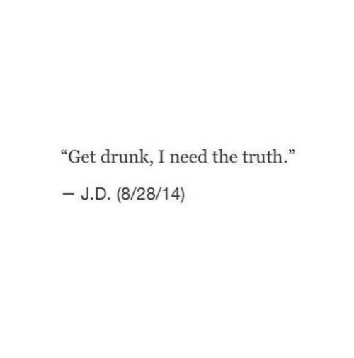 "Get Drunk: ""Get drunk, I need the truth.""  - J.D. (8/28/14)"
