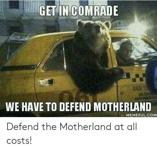 Get In: GET IN COMRADE  WE HAVE TO DEFEND MOTHERLAND  MEMEFUL COM Defend the Motherland at all costs!