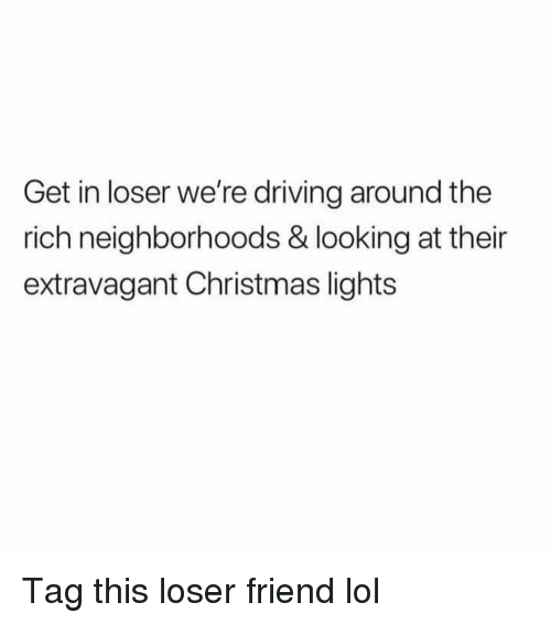 extravagant: Get in loser we're driving around the  rich neighborhoods & looking at their  extravagant Christmas lights Tag this loser friend lol