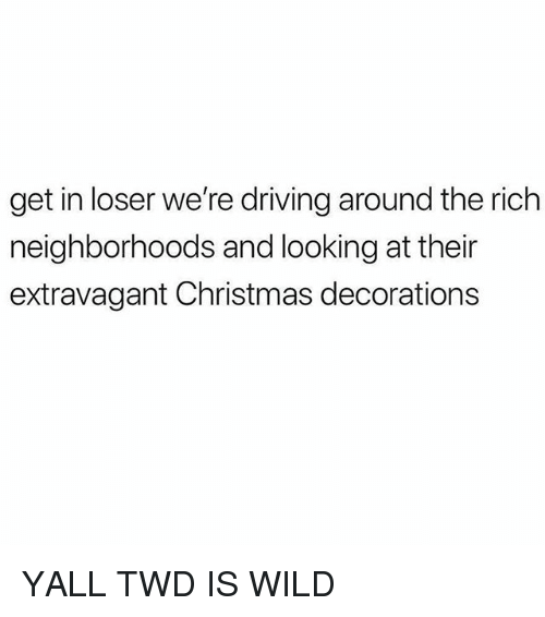 extravagant: get in loser we're driving around the rich  neighborhoods and looking at their  extravagant Christmas decorations YALL TWD IS WILD
