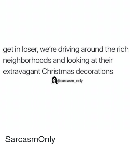 extravagant: get in loser, we're driving around the rich  neighborhoods and looking at thein  extravagant Christmas decorations  @sarcasm_only SarcasmOnly