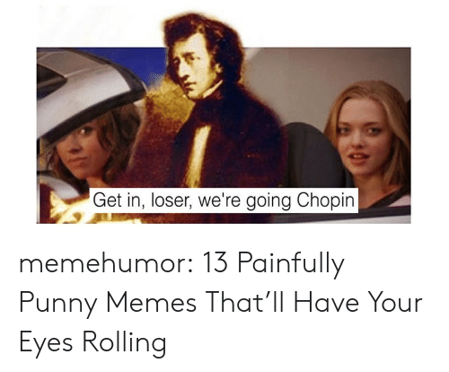 Eyes Rolling: Get in, loser, we're going Chopin memehumor:  13 Painfully Punny Memes That'll Have Your Eyes Rolling