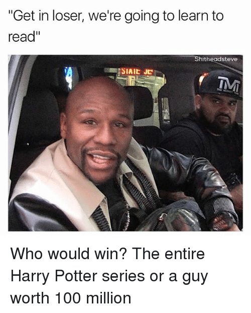"Anaconda, Harry Potter, and Dank Memes: ""Get in loser, we're going to learn to  read""  Shitheadsteve  SIAIE JC Who would win? The entire Harry Potter series or a guy worth 100 million"
