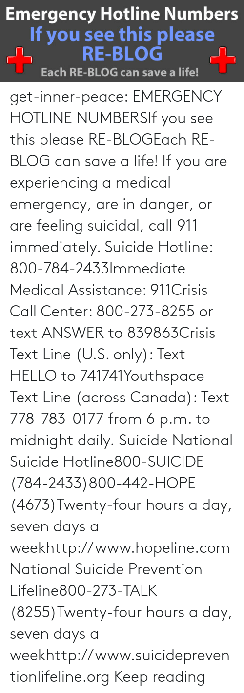 Hello: get-inner-peace: EMERGENCY HOTLINE NUMBERSIf you see this please RE-BLOGEach RE-BLOG can save a life! If you are experiencing a medical emergency, are in danger, or are feeling suicidal, call 911 immediately.  Suicide Hotline: 800-784-2433Immediate Medical Assistance: 911Crisis Call Center: 800-273-8255 or text ANSWER to 839863Crisis Text Line (U.S. only): Text HELLO to 741741Youthspace Text Line (across Canada): Text 778-783-0177 from 6 p.m. to midnight daily. Suicide National Suicide Hotline800-SUICIDE (784-2433)800-442-HOPE (4673)Twenty-four hours a day, seven days a weekhttp://www.hopeline.com National Suicide Prevention Lifeline800-273-TALK (8255)Twenty-four hours a day, seven days a weekhttp://www.suicidepreventionlifeline.org Keep reading