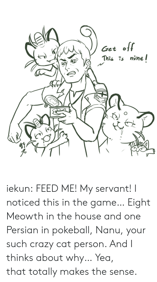 Crazy, Target, and The Game: Get o  This mine l iekun: FEED ME!My servant! I noticed this in the game… Eight   Meowth in the house and one   Persianin pokeball,Nanu, your such crazy catperson. And I thinks about why…  Yea, thattotally makes the sense.