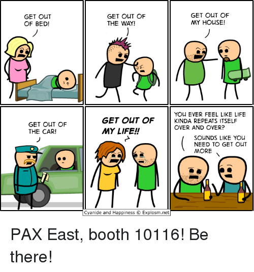 Dank, 🤖, and The Cars: GET OUT  OF BED!  GET OUT OF  THE CAR!  GET OUT OF  GET OUT OF  MY HOUSE!  THE WAY!  YOU EVER FEEL LIKE LIFE  GET OUT OF  KINDA REPEATS ITSELF  OVER AND OVER?  MY LIFE!  SOUNDS LIKE YOU  NEED TO GET OUT  MORE  Cyanide and Happiness O Explosm.net PAX East, booth 10116! Be there!