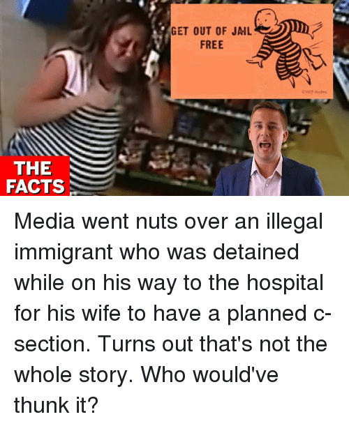 thunk: GET OUT OF JAIL  FREE  THE  FACTS Media went nuts over an illegal immigrant who was detained while on his way to the hospital for his wife to have a planned c-section.    Turns out that's not the whole story. Who would've thunk it?