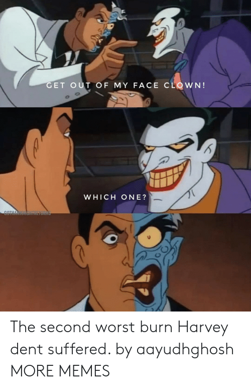 Dank, Harvey Dent, and Memes: GET OUT OF MY FACE CLOWN!  WHICH ONE?  COTH The second worst burn Harvey dent suffered. by aayudhghosh MORE MEMES