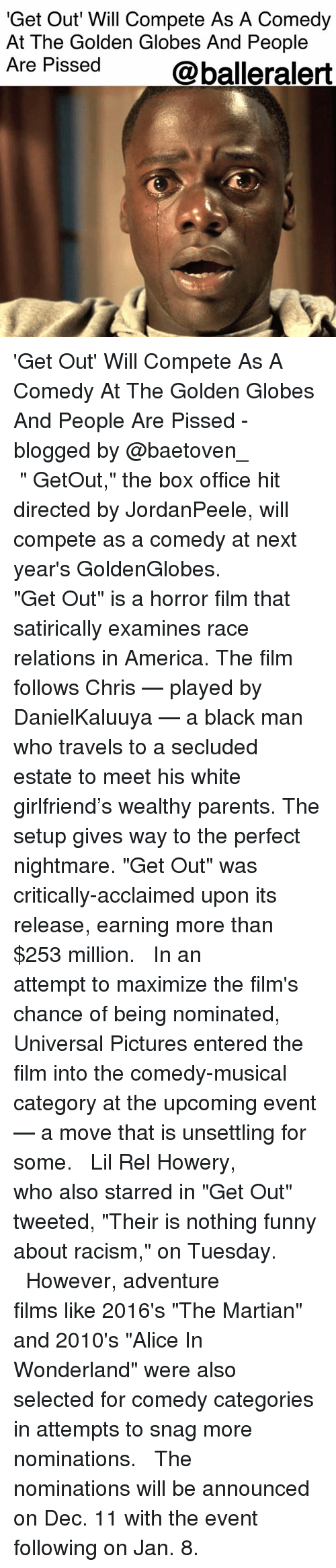 """Golden Globes: 'Get Out Will Compete As A Comedy  At The Golden Globes And People  Are Pissed  @balleralert 'Get Out' Will Compete As A Comedy At The Golden Globes And People Are Pissed - blogged by @baetoven_ ⠀⠀⠀⠀⠀⠀⠀ ⠀⠀⠀⠀⠀⠀⠀ """" GetOut,"""" the box office hit directed by JordanPeele, will compete as a comedy at next year's GoldenGlobes. ⠀⠀⠀⠀⠀⠀⠀ ⠀⠀⠀⠀⠀⠀⠀ """"Get Out"""" is a horror film that satirically examines race relations in America. The film follows Chris — played by DanielKaluuya — a black man who travels to a secluded estate to meet his white girlfriend's wealthy parents. The setup gives way to the perfect nightmare. """"Get Out"""" was critically-acclaimed upon its release, earning more than $253 million. ⠀⠀⠀⠀⠀⠀⠀ ⠀⠀⠀⠀⠀⠀⠀ In an attempt to maximize the film's chance of being nominated, Universal Pictures entered the film into the comedy-musical category at the upcoming event — a move that is unsettling for some. ⠀⠀⠀⠀⠀⠀⠀ ⠀⠀⠀⠀⠀⠀⠀ Lil Rel Howery, who also starred in """"Get Out"""" tweeted, """"Their is nothing funny about racism,"""" on Tuesday. ⠀⠀⠀⠀⠀⠀⠀ ⠀⠀⠀⠀⠀⠀⠀ However, adventure films like 2016's """"The Martian"""" and 2010's """"Alice In Wonderland"""" were also selected for comedy categories in attempts to snag more nominations. ⠀⠀⠀⠀⠀⠀⠀ ⠀⠀⠀⠀⠀⠀⠀ The nominations will be announced on Dec. 11 with the event following on Jan. 8."""