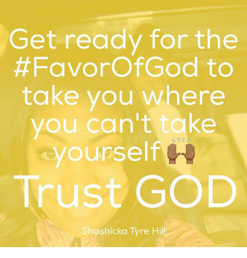 tyree: Get ready for the  #FavorofGod to  take you where  you can't take  yourself  Trust GOD  Shashicka Tyre Hill