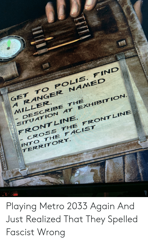 metro 2033: GET T O POLIS. FIND  A RANGER NAIMED  MILLER.  DESCRIBE THE  SITUATION AT EXHIBITION  FRONT LINE.  CROSS THE FRONTLINE  INTO THE FACIST  TERRITORY. Playing Metro 2033 Again And Just Realized That They Spelled Fascist Wrong
