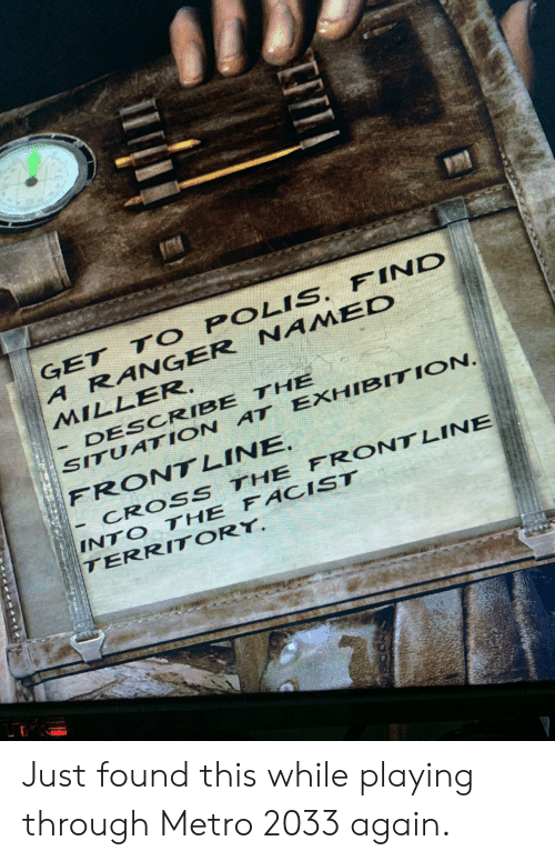 metro 2033: GET T O POLIS. FIND  A RANGER NAIMED  MILLER.  DESCRIBE THE  SITUATION AT EXHIBITION  FRONT LINE.  CROSS THE FRONTLINE  INTO THE FACIST  TERRITORY. Just found this while playing through Metro 2033 again.