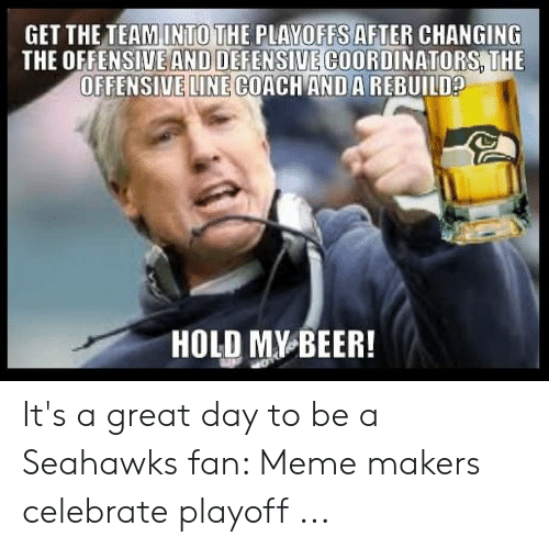 Imágenes Memes: GET THE TEAMINTO THE PLAYOFFS AFTER CHANGING  THE OFFENSIVE AND DEFENSIVE COORDINATORS THE  OFFENSIVE LINE COACH ANDA REBUILD  HOLD MY BEER It's a great day to be a Seahawks fan: Meme makers celebrate playoff ...