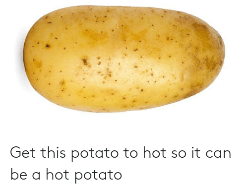 Potato: Get this potato to hot so it can be a hot potato