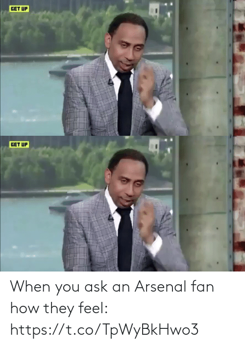 fan: GET UP   GET UP When you ask an Arsenal fan how they feel: https://t.co/TpWyBkHwo3