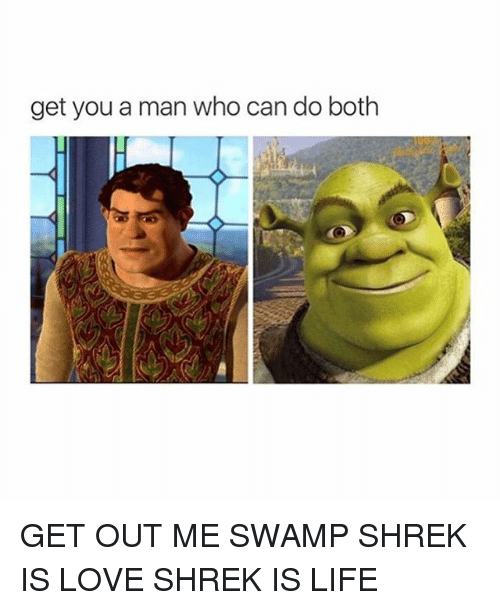 shrek is love shrek is life: get you a man who can do both GET OUT ME SWAMP SHREK IS LOVE SHREK IS LIFE