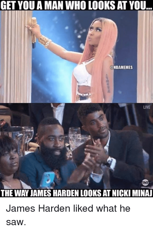 James Harden, Nba, and Saw: GET YOU A MAN WHO LOOKS AT YOU  @NBAMEMES  LIVE  THE WAY JAMESHARDEN LOOKS AT NICKI MINA James Harden liked what he saw.