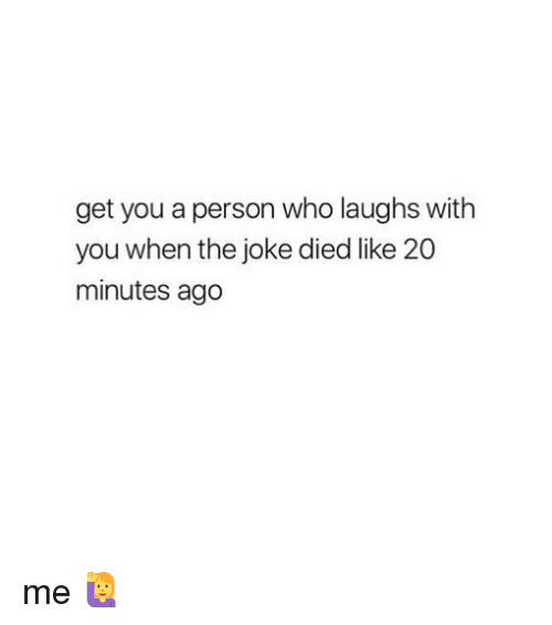 Girl Memes, Who, and You: get you a person who laughs with  you when the joke died like 20  minutes ago me 🙋