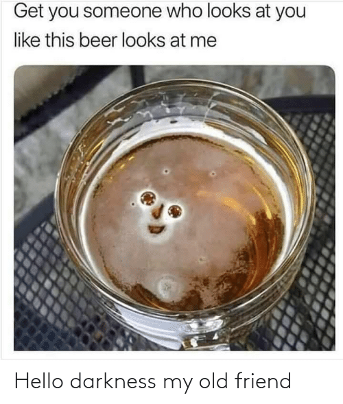 Beer: Get you someone who looks at you  like this beer looks at me Hello darkness my old friend