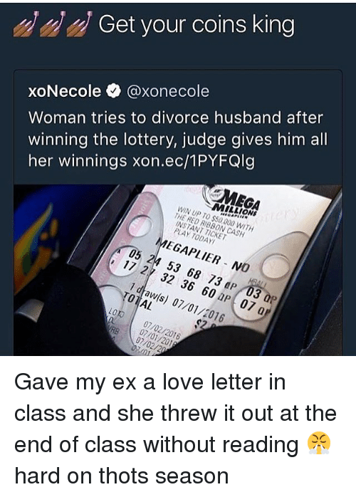 megas: Get your coins king  Woman tries to divorce husband after  winning the lottery, judge gives him all  her winnings xon.ec/1PYFQlg  xoNecole @xonecol  MEGA  MILLIONS  WIN UP TO $50,000 WITH  THE RED RIBBON CASH  INSTANT TICKET  PLAY TODAY  MEGAPLIER NO  05 24 53 68 73 dP 03 0P  17 27 32 36 60 aP 07 a  1 dtaw(s) 07/01/2016  TOTAL  LOTO 07/02/2016  RB 07/02/20  07/01/201 Gave my ex a love letter in class and she threw it out at the end of class without reading 😤 hard on thots season