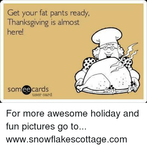 Your Fat: Get your fat pants ready,  Thanksgiving is almost  here!  ee cards  user card  SOm For more awesome holiday and fun pictures go to... www.snowflakescottage.com