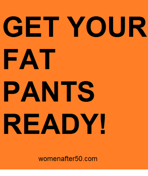 Your Fat: GET YOUR  FAT  PANTS  READY!  Women after50.com