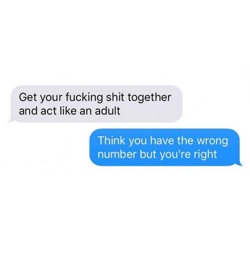 You Have The Wrong Number: Get your fucking shit together  and act like an adult  Think you have the wrong  number but you're right