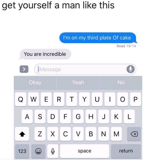 dfg: get yourself a man like this  I'm on my third plate Of cake  Read 19:14  You are incrediblee  IMessage  Okay  Yeah  No  A S DFG H J K L  123  space  return