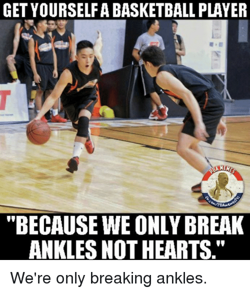 """breaking ankles: GET YOURSELFA BASKETBALL PLAYER  """"BECAUSE WE ONLY BREAK  ANKLES NOTHEARTS."""" We're only breaking ankles."""