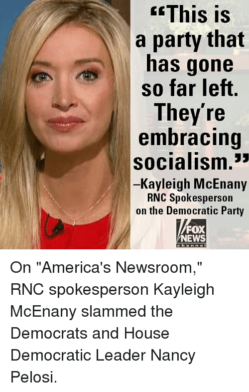 "Nancy Pelosi: GEThis  is  a party that  has gone  so far left  They're  embracing  socialism.""  Kayleigh McEnany  RNC Spokesperson  on the Democratic Party  FOX  NEWS  ha n n On ""America's Newsroom,"" RNC spokesperson Kayleigh McEnany slammed the Democrats and House Democratic Leader Nancy Pelosi."