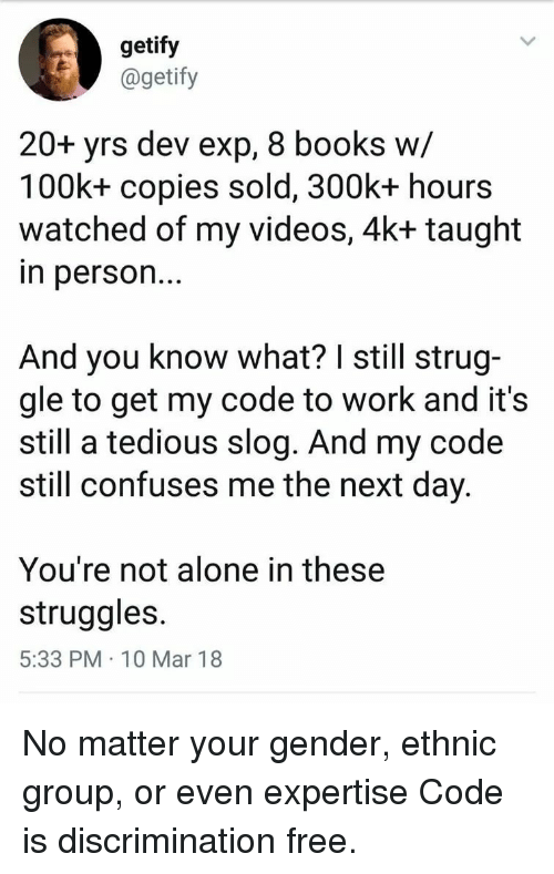 exp: getify  @getify  20+ yrs dev exp, 8 books w/  100k+ copies sold, 300k+ hours  watched of my videos, 4k+ taught  n person..  And you know what? I still strug-  gle to get my code to work and it's  still a tedious slog. And my code  still confuses me the next day  You're not alone in these  struggles  5:33 PM 10 Mar 18 No matter your gender, ethnic group, or even expertise Code is discrimination free.