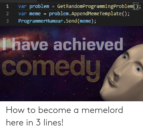 Meme, How To, and Comedy: GetRandomProgrammingProblem()  problem.AppendMemeTemplate ( );  1  var problem  ;  =  2  var meme =  ProgrammerHumour.Send(meme);  3  have achieved  comedy How to become a memelord here in 3 lines!