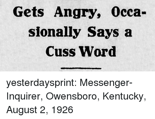 Tumblr, Blog, and Kentucky: Gets Angry, Occa-  sionally Says a  Cuss Word yesterdaysprint:  Messenger-Inquirer,  Owensboro, Kentucky, August 2, 1926