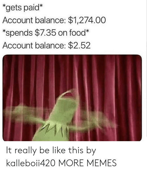 Be Like, Dank, and Food: gets paid*  Account balance: $1,274.00  *spends $7.35 on food  Account balance: $2.52 It really be like this by kalleboii420 MORE MEMES
