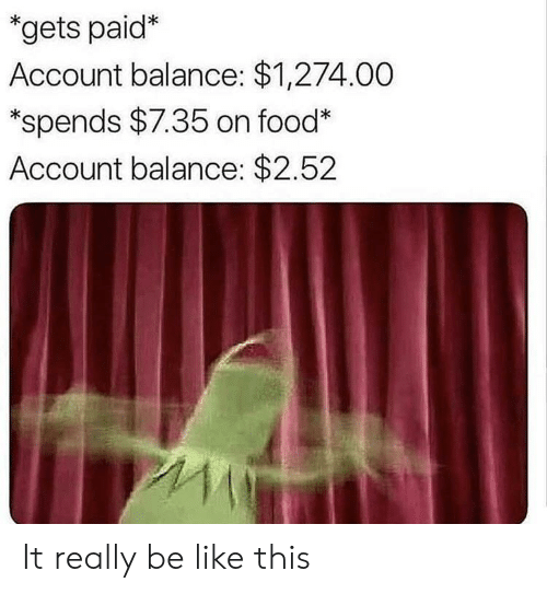 Be Like, Food, and Account: gets paid*  Account balance: $1,274.00  *spends $7.35 on food  Account balance: $2.52 It really be like this