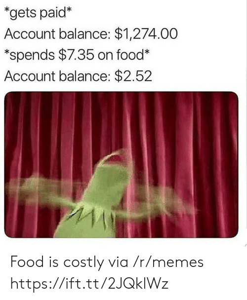 Food, Memes, and Via: *gets paid*  Account balance: $1,274.00  *spends $7.35 on food*  Account balance: $2.52 Food is costly via /r/memes https://ift.tt/2JQklWz