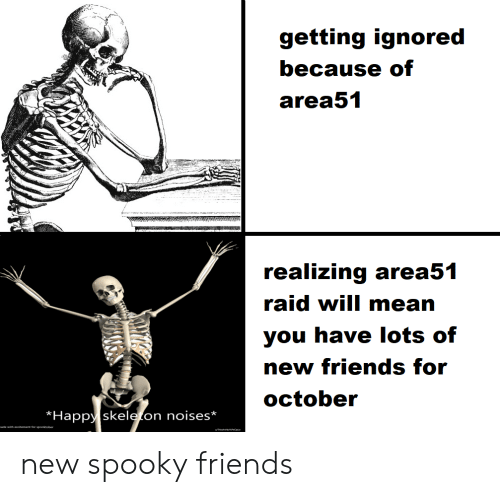 excitement: getting ignored  because of  area51  realizing area51  raid will mean  you have lots of  new friends for  october  Happy skeleton noises*  made with excitement for spooktober new spooky friends