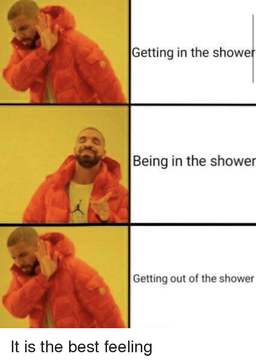 Showe: Getting in the showe  Being in the shower  Getting out of the shower It is the best feeling