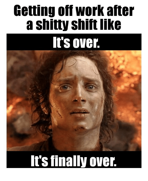 Getting Off Work After A Shitty Shift Like It S Over It S Finally Over Work Meme On Esmemes Com