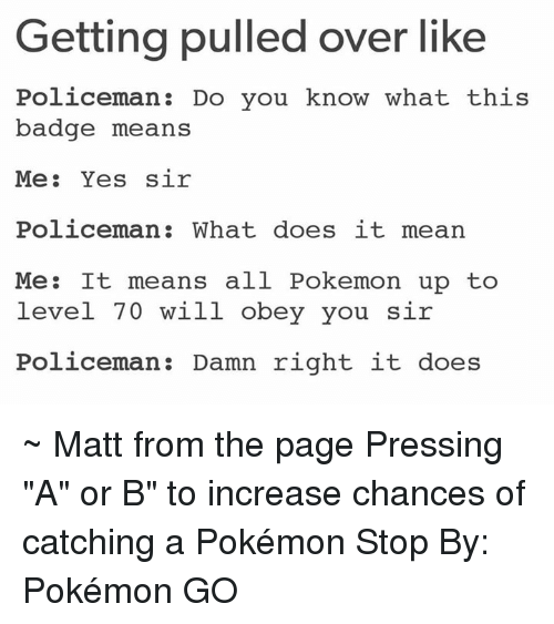 "Dank, Doe, and Pokemon: Getting pulled over like  Policeman Do you know what this  badge means  Me  Yes sir  Policeman: What does it mean  Me: It means all Pokemon up to  level 70 will obey you sir  Policeman Damn right it does ~ Matt from the page Pressing ""A"" or B"" to increase chances of catching a Pokémon Stop By: Pokémon GO"