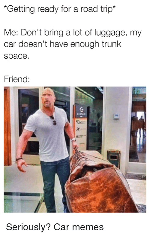 Road Tripping: *Getting ready for a road trip  Me: Don't bring a lot of luggage, my  car doesn't have enough trunk  space  Friend Seriously? Car memes